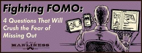 Fighting FOMO: 4 Questions That Will Crush the Fear of Missing Out | The Art of Manliness