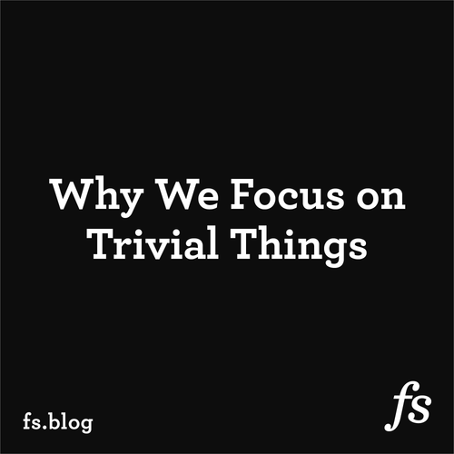 Why We Focus on Trivial Things